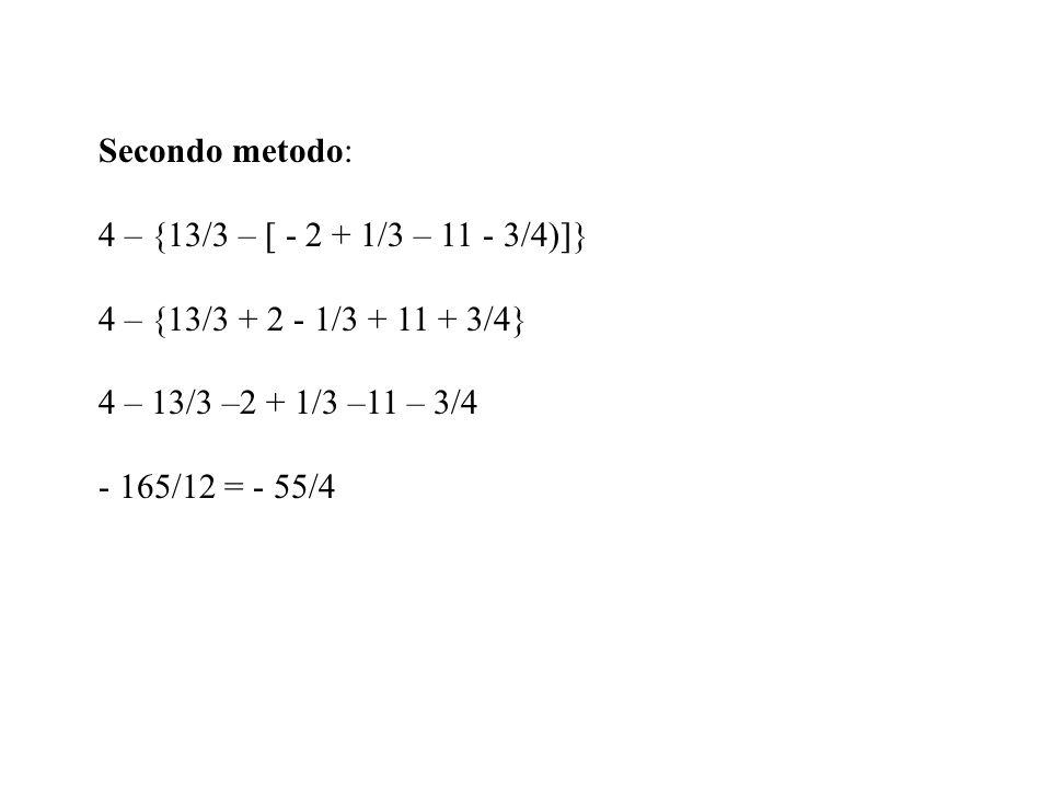 Secondo metodo: 4 – {13/3 – [ - 2 + 1/3 – 11 - 3/4)]} 4 – {13/3 + 2 - 1/3 + 11 + 3/4} 4 – 13/3 –2 + 1/3 –11 – 3/4.